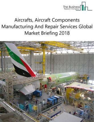 Aircrafts, Aircraft Components Manufacturing And Repair Services Global Market Briefing 2018