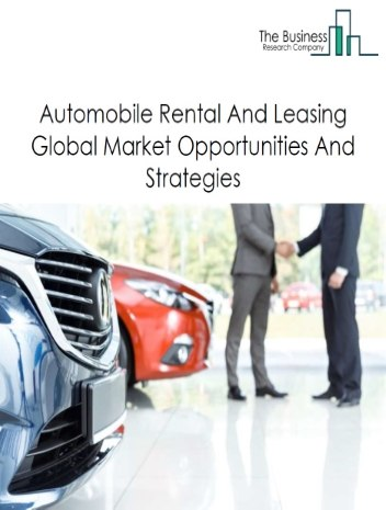 Automobile Rental And Leasing Market By Type of Product (passenger car rental, truck, utility trailer, and RV (Recreational Vehicle) rental and leasing and passenger car leasing), Opportunities And Strategies – Global Forecast To 2022