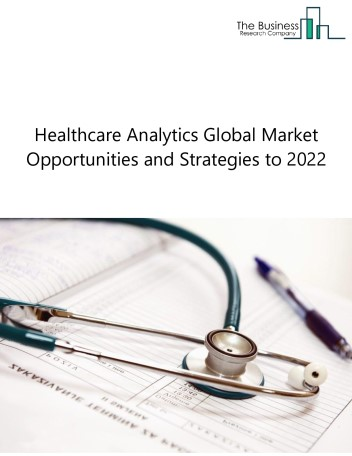 Healthcare Analytics Global Market, Opportunities And Strategies To 2022