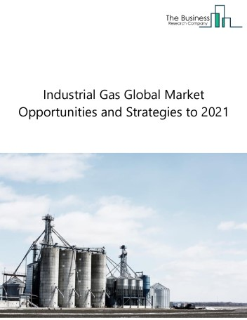 Global Industrial Gas Market, Opportunities And Strategies To 2021