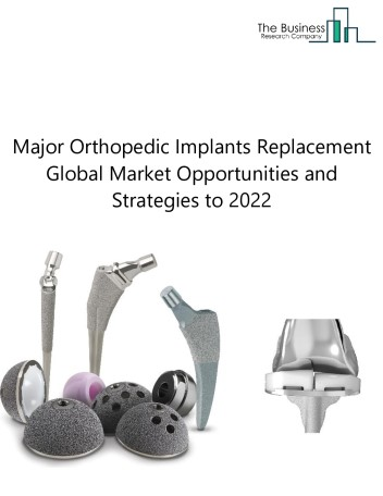 Global Major Orthopedic Joint Replacement Implants Market, Opportunities And Strategies To 2022