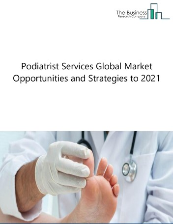 Global Podiatry Services Market, Opportunities And Strategies To 2021