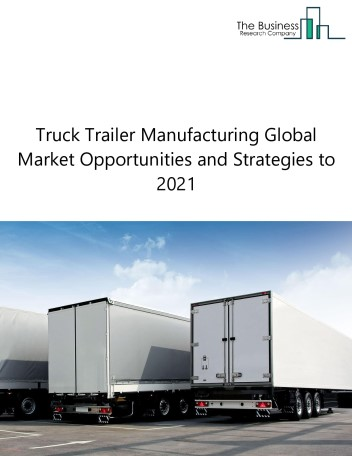 Truck Trailer Manufacturing Market By TrailerType (Enclosed Trailers, Dump Trailers, Tank Trailers, Flatbed Trailers, And Others), By Manufacturing Type (Truck Trailer Chassis, Cargo Container Chassis, Detachable Trailer Bodies And Detachable Trailer Chassis) By Region, By Company, By Competition, Forecast & Opportunities To 2021