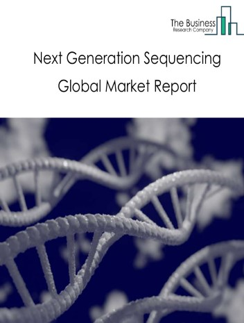 Next Generation Sequencing Global Market Report 2021: COVID-19 Growth And Change To 2030