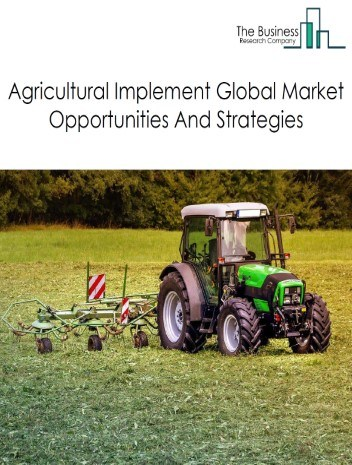 Agricultural Implement Market - By Type (Farm Machinery and Equipment, Lawn And Garden Tractor And Home Lawn And Garden Equipment, Tools, Gear Boxes, Clutches And parts, Others), By Operation, By Application, By Capacity (Small, Medium, Large), And By Region, Opportunities, Trends And Strategies – Global Forecast To 2030