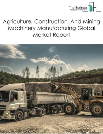 Agriculture, Construction, And Mining Machinery Manufacturing Global Market Report 2020