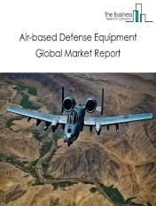Air based Defense Equipment Global Market Report 2020-30: Covid 19 Impact and Recovery