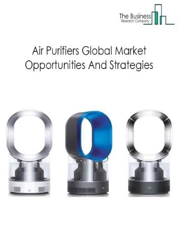 Air Purifiers Market - By Technology (HEPA Filter, Activated Carbon, Others), By Type (Fume & Smoke Collectors, Dust Collectors, Others), By End-User (Residential, Commercial), And By Region, Air Purifiers Market Size, Opportunities And Strategies - Global Forecast To 2030