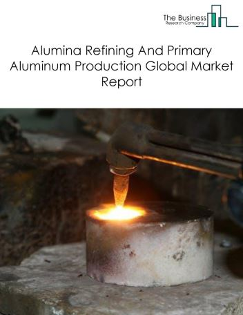 Alumina Refining And Primary Aluminum Production Global Market Report 2018