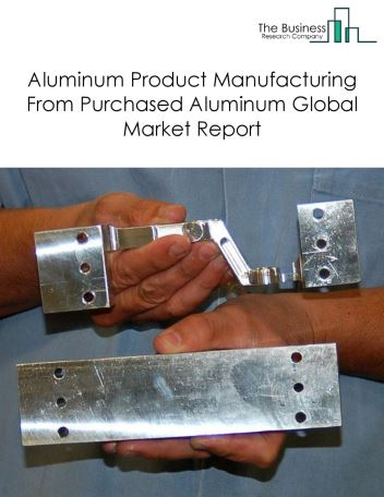 Aluminum Product Manufacturing From Purchased Aluminum Global Market Report 2018