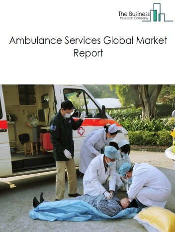 Ambulance Services Global Market Report 2021: COVID-19 Implications And Growth to 2030