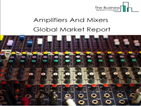 Amplifiers And Mixers Global Market Report 2021: COVID-19 Impact And Recovery To 2030