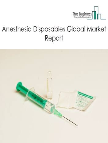 Anesthesia Disposables Global Market Report 2021: COVID 19 Implications And Growth to 2030