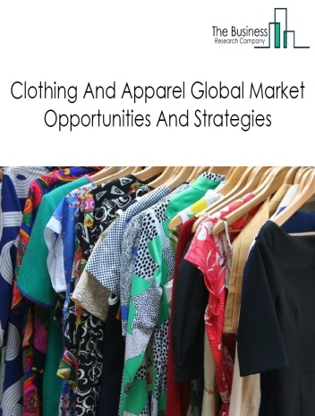 Clothing And Apparel Market - By Type Of Product (Women'S Wear, Men'S Wear, And Kids Wears), And By Region, Opportunities And Strategies – Global Forecast To 2022