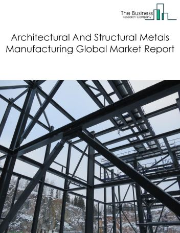 Architectural And Structural Metals Manufacturing Global Market Report 2018