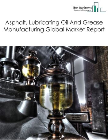 Asphalt, Lubricating Oil And Grease Manufacturing Global Market Report 2019