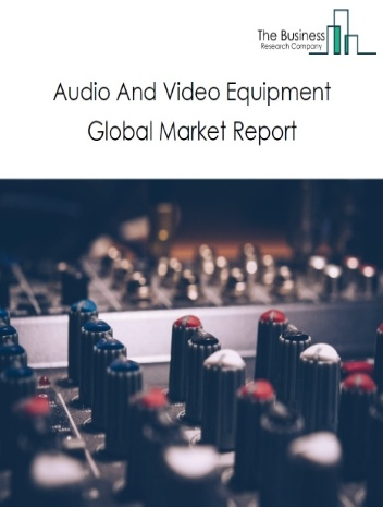 Audio And Video Equipment Global Market Report 2020-30: Covid 19 Impact and Recovery