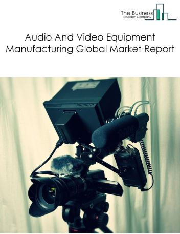 Audio And Video Equipment Manufacturing Global Market Report 2018