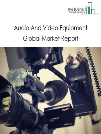 Audio And Video Equipment Global Market Report 2021: COVID-19 Impact and Recovery to 2030