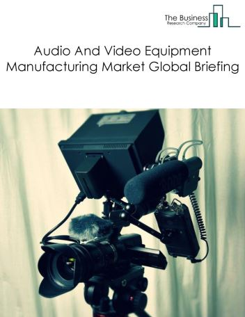 Audio And Video Equipment Manufacturing Market Global Briefing 2018