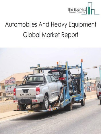 Automobiles And Heavy Equipment Global Market Report 2021: COVID 19 Impact and Recovery to 2030