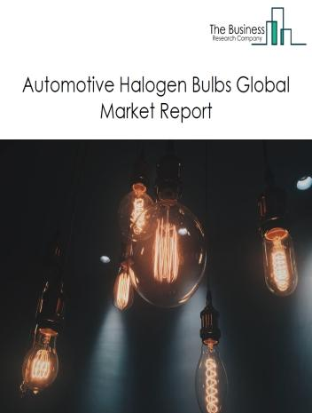 Automotive Halogen Bulbs Global Market Report 2021: COVID 19 Impact and Recovery to 2030