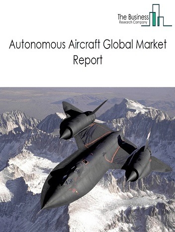 Autonomous Aircraft Market Global Report 2020-30: COVID-19 Growth and Change