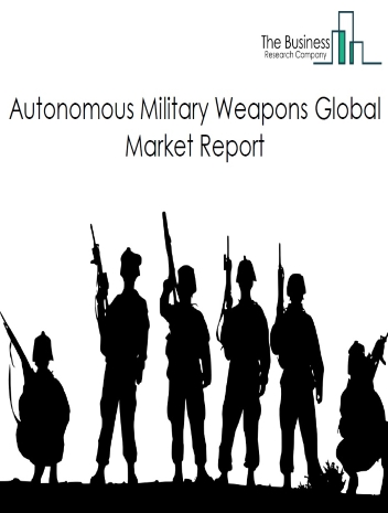 Autonomous Military Weapons Global Market Report 2021: COVID 19 Growth And Change to 2030