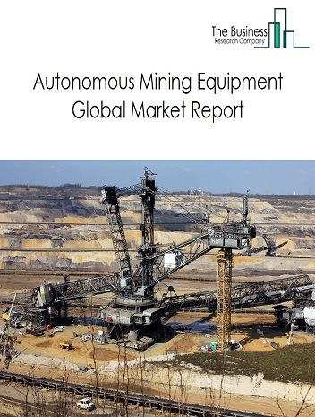 Autonomous Mining Equipment Global Market Report 2021: COVID 19 Growth And Change to 2030