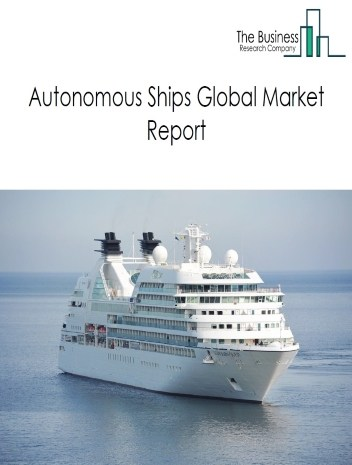Autonomous Ships Market Global Report 2020-30: Covid 19 Growth and Change