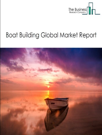 Boat Building Global Market Report 2021: COVID 19 Impact and Recovery to 2030