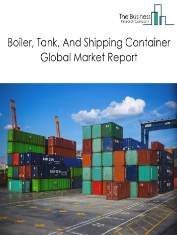 Boiler, Tank, And Shipping Container Global Market Report 2021: COVID-19 Impact and Recovery to 2030