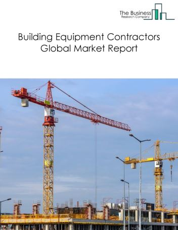 Building Equipment Contractors Global Market Report 2021: COVID-19 Impact and Recovery to 2030