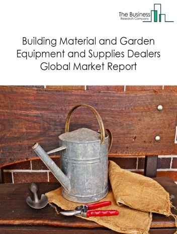 Building Material and Garden Equipment and Supplies Dealers Global Market Report 2021: COVID-19 Impact and Recovery to 2030