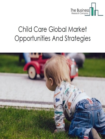 Child Day Care Services Global Market Report 2019