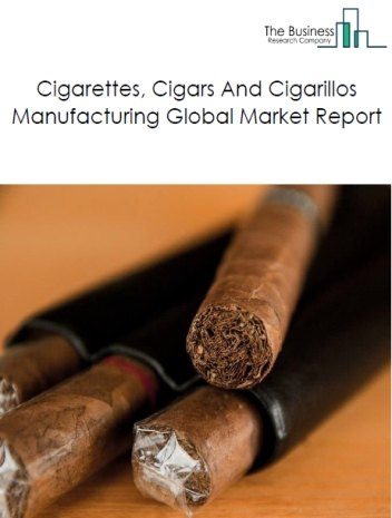 Cigarettes, Cigars And Cigarillos Manufacturing Global Market Report 2019