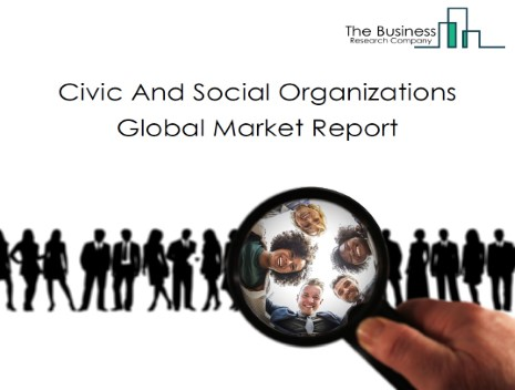 Civic And Social Organizations Global Market Report 2021: COVID 19 Impact and Recovery to 2030