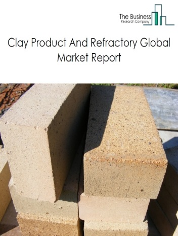 Clay Product And Refractory Global Market Report 2020-30: Covid 19 Impact and Recovery