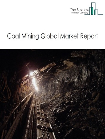 Coal Mining Global Market Report 2020-30: Covid 19 Impact and Recovery