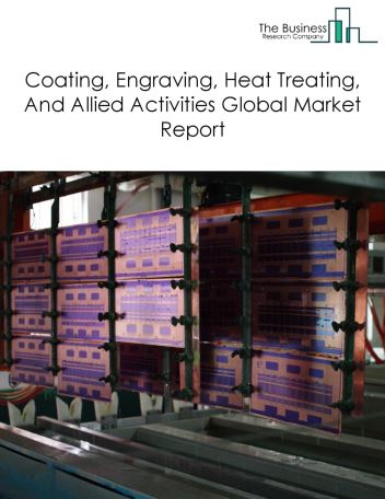 Coating, Engraving, Heat Treating, And Allied Activities Global Market Report 2020-30: Covid 19 Impact and Recovery