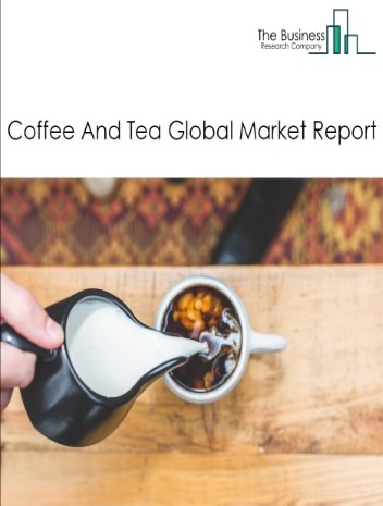 Coffee And Tea Global Market Report 2021: COVID-19 Impact and Recovery to 2030