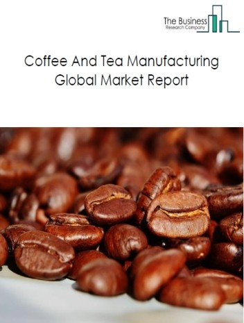 Coffee And Tea Manufacturing Global Market Report 2019