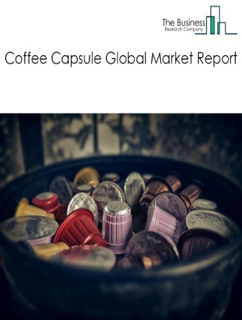 Coffee Capsule Global Market Report 2021: COVID-19 Growth And Change To 2030
