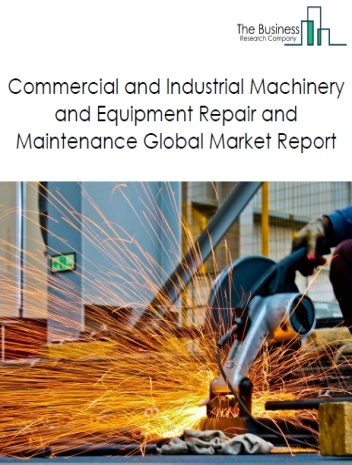 Commercial and Industrial Machinery and Equipment Repair and Maintenance Global Market Report 2020