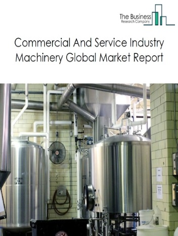 Commercial And Service Industry Machinery Global Market Report 2021: COVID-19 Impact and Recovery to 2030