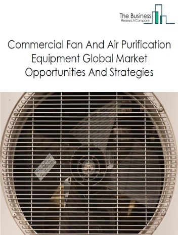 Commercial Fan And Air Purification Equipment Market - By Type (Air Purification Equipment, Attic And Exhaust Fan, Other Commercial Fan And Air Purification Equipment), By Range (Less Than 200 Square Ft, 200 - 400 Square Ft, More Than 400 Square Ft), And By Region, Opportunities And Strategies - Global Forecast To 2030