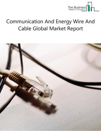 Communication And Energy Wire And Cable Global Market Report 2019