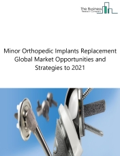 Minor Orthopedic Implants Replacement Global Market Opportunities And Strategies To 2021