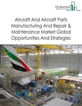 Aircraft And Aircraft Parts Manufacturing And Repair & Maintenance Market By Segments (Aircraft Manufacturing, Aircraft Parts Manufacturing, And Aircraft And Aircraft Parts Repair & Maintenance), Trends And Market Size - Global Forecast To 2021