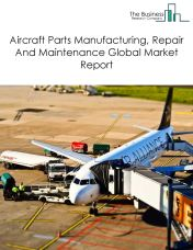 Aircraft Parts Manufacturing, Repair And Maintenance Global Market Report 2018